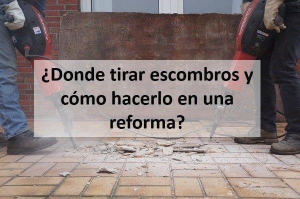 ¿Donde tirar escombros y cómo hacerlo en una reforma?